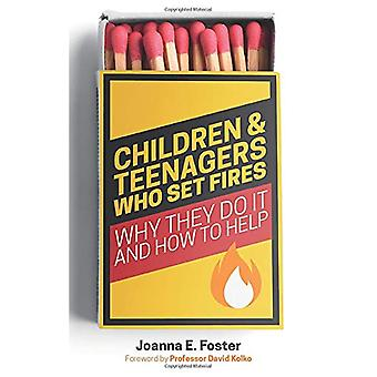 Children and Teenagers Who Set Fires - Why They Do it and How to Help