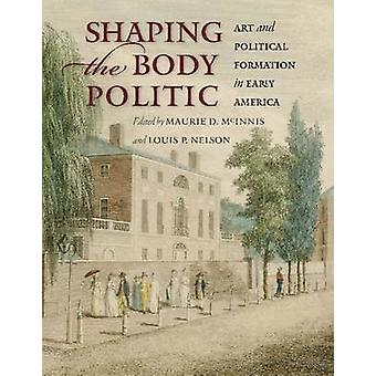 Shaping the Body Politic  Art and Political Formation in Early America by Edited by Maurie D McInnis & Edited by Louis P Nelson