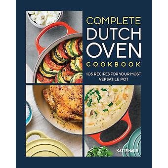 The Complete Dutch Oven Cookbook  105 Recipes for Your Most Versatile Pot by Katie Hale