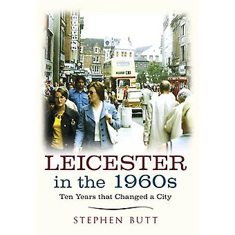 Leicester in the 1960s - Ten Years That Changed a City by Stephen Butt