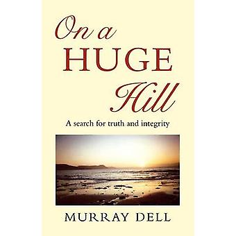 On a Huge Hill A Search for Truth and Integrity by Dell & Murray
