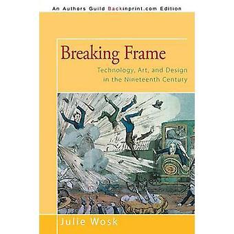 Rompiendo el marco tecnología arte y diseño en el siglo XIX por Wosk y Julie
