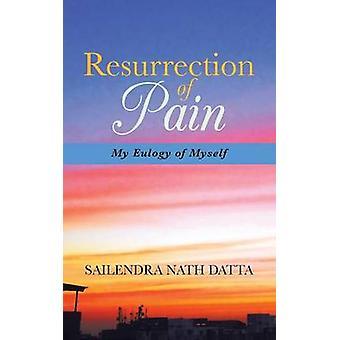 Resurrection of Pain My Eulogy of Myself by Datta & Sailendra Nath