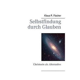 Selbstfindung durch GlaubenChristsein als Alternative by Fischer & Klaus P.