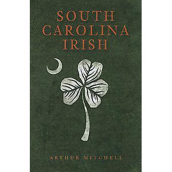 South Carolina Irish by Arthur Mitchell - 9781609491871 Book