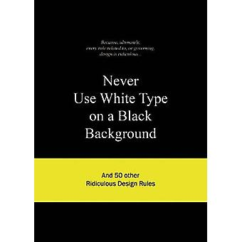 Never Use White Type on a Black Background - and 50 Other Ridiculous D
