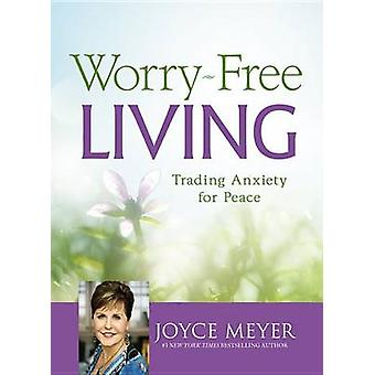 Worry-Free Living - Trading Anxiety for Peace by Joyce Meyer - 9781455