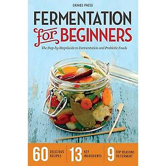 Fermentation for Beginners The StepByStep Guide to Fermentation and Probiotic Foods by Drakes Press
