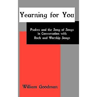 Yearning for You Psalms and the Song of Songs in Conversation with Rock and Worship Songs by Goodman & William