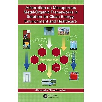 Adsorption on Mesoporous MetalOrganic Frameworks in Solution for Clean Energy Environment and Healthcare by Samokhvalov & Alexander Rutgers University & Camden & New Jersey & USA