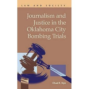 Journalism and Justice in the Oklahoma City Bombing Trials by Nye & Chad F.