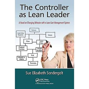 The Controller as Lean Leader  A Novel on Changing Behavior with a Lean Cost Management System by Sondergelt & Sue Elizabeth