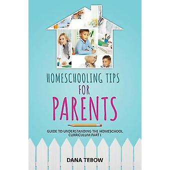 Homeschooling Tips for Parents Guide to Understanding the Homeschool Curriculum Part I by Tebow & Dana