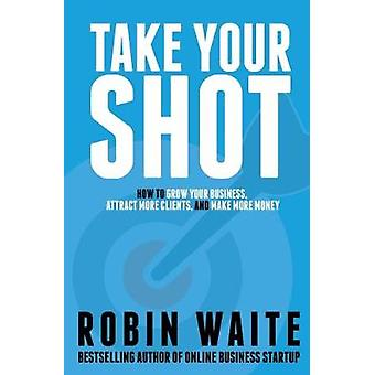 Take Your Shot How to Grow Your Business Attract More Clients and Make More Money by Waite & Robin