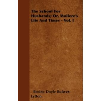 The School for Husbands Or Molieres Life and Times  Vol. I by Lytton & Rosina Doyle Bulwer