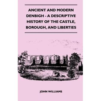 Ancient and Modern Denbigh  A Descriptive History of the Castle Borough and Liberties  With Sketches of the Lives Character and Exploits of the by Williams & John