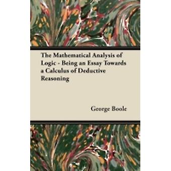 The Mathematical Analysis of Logic  Being an Essay Towards a Calculus of Deductive Reasoning by Boole & George
