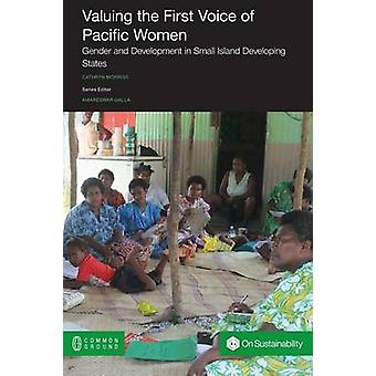 Valuing the First Voice of Pacific Women Gender and Development in Small Island Developing States by Morriss & Cathryn