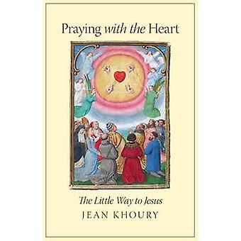 Praying with the Heart The Little Way to Jesus by Khoury & Jean