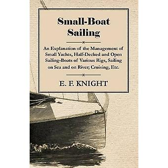 SmallBoat Sailing  An Explanation of the Management of Small Yachts HalfDecked and Open SailingBoats of Various Rigs Sailing on Sea and on River Cruising Etc. by Knight & E. F.