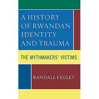History of Rwandan Identity and Trauma The Mythmakers Victims by Fegley & Randall