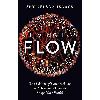 Living in Flow - The Science of Synchronicity and How Your Choices Sha