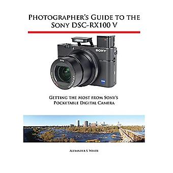 Photographer's Guide to the Sony Dsc-Rx100 V - Getting the Most from S