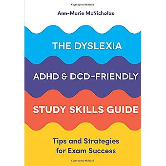 The Dyslexia - ADHD - and DCD-Friendly Study Skills Guide - Tips and S