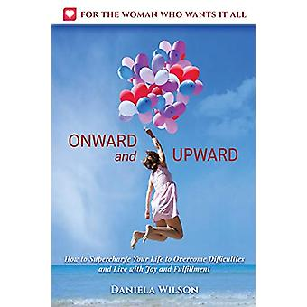 Onward and Upward - How to Supercharge Your Life to Overcome Difficult