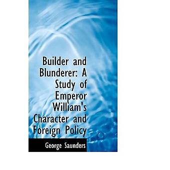 Builder and Blunderer - A Study of Emperor William's Character and For