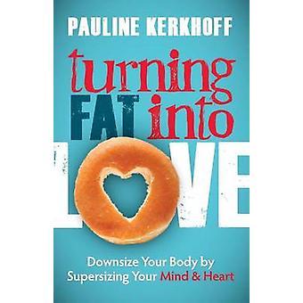 Trasformare il grasso in amore - Ridimensiona il tuo corpo sovradimensionando la tua mente &a