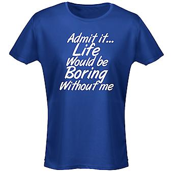 Admit It Life Would Be Boring Without Me Womens T-Shirt 8 Colours (8-20) by swagwear