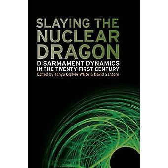 Slaying the Nuclear Dragon Disarmament Dynamics in the TwentyFirst Century by Santoro & David