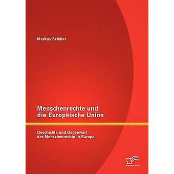 Menschenrechte und die Europische Union Geschichte und Gegenwart der Menschenrechte in Europa by Schfer & Markus