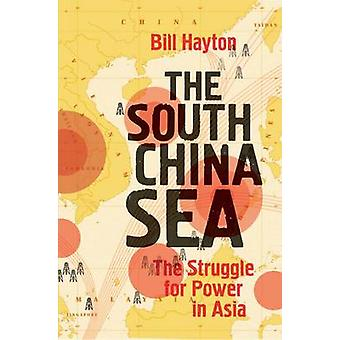 The South China Sea - The Struggle for Power in Asia by Bill Hayton -