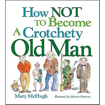 How Not to Become a Crotchety Old Man by Mary McHugh - 9780740781551