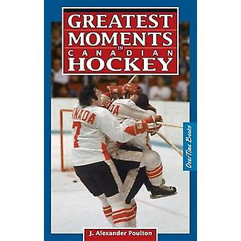Greatest Moments in Canadian Hockey by J. Alexander Poulton - 9780973
