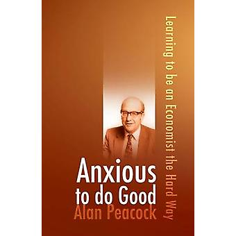 Anxious To Do Good  Learning to be an Economist the Hard Way by Alan Peacock
