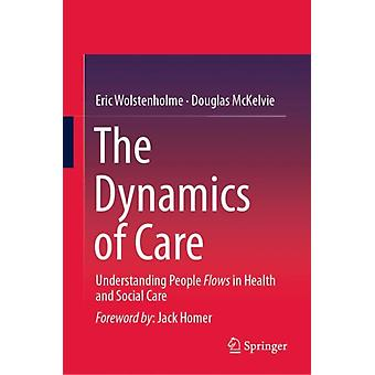 The Dynamics of Care  Understanding People Flows in Health and Social Care by Eric Wolstenholme & Douglas McKelvie
