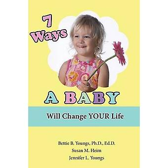 7 Ways a Baby Will Change Your Life by Youngs & Jennifer L.
