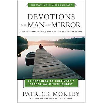 Devotions for the Man in the Mirror 75 Readings to Cultivate a Deeper Walk with Christ by Morley & Patrick