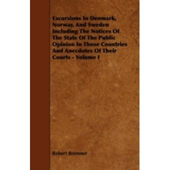 Excursions in Denmark Norway and Sweden Including the Notices of the State of the Public Opinion in Those Countries and Anecdotes of Their Courts by Bremner & Robert
