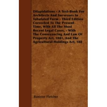 Dilapidations  A TextBook For Architects And Surveyors In Tabulated Form  Third Edition Corrected To The Present Time With All The Most Recent Legal Cases  With  The Conveyancing And Law Of Prop by Fletcher & Banister