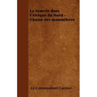 La Vnerie dans lAfrique du Nord  Chasse des mammifres by Garnier & Le Commandant