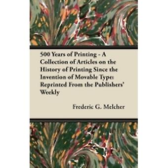 500 Years of Printing  A Collection of Articles on the History of Printing Since the Invention of Movable Type Reprinted From the Publishers Weekly by Melcher & Frederic G.