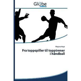 Fra Toppspiller Til Topptrener I Handball by Hoye Magnus