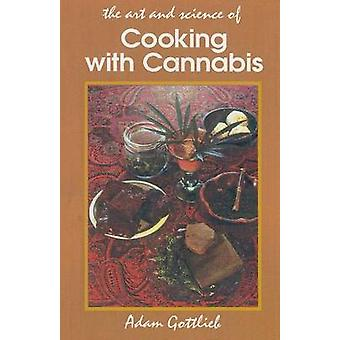 Cooking with Cannabis The Most Effective Methods of Preparing Food and Drink with Marijuana Hashish and Hash Oil Third E by Gottlieb & Adam