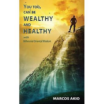 You Too Can Be Wealthy and Healthy by Akio & Marcos