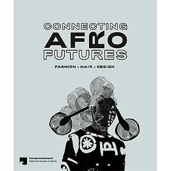 Connecting Afro Futures  Fashion x Hair x Design by Edited by Claudia Banz & Edited by Cornelia Lund & Edited by Beatrace Angut Oola