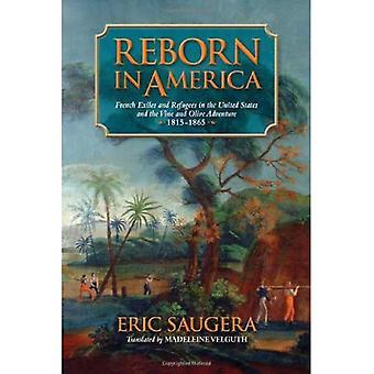 Wiedergeboren in Amerika: französische Emigranten und Flüchtlinge in den Vereinigten Staaten und der Reben und Oliven Abenteuer, 1815-1865...